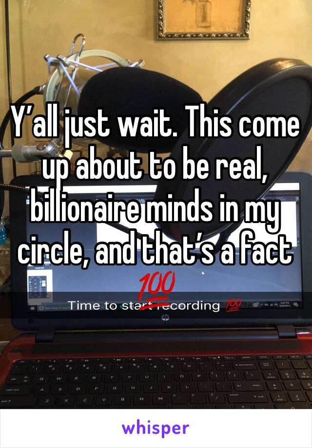Y'all just wait. This come up about to be real, billionaire minds in my circle, and that's a fact 💯