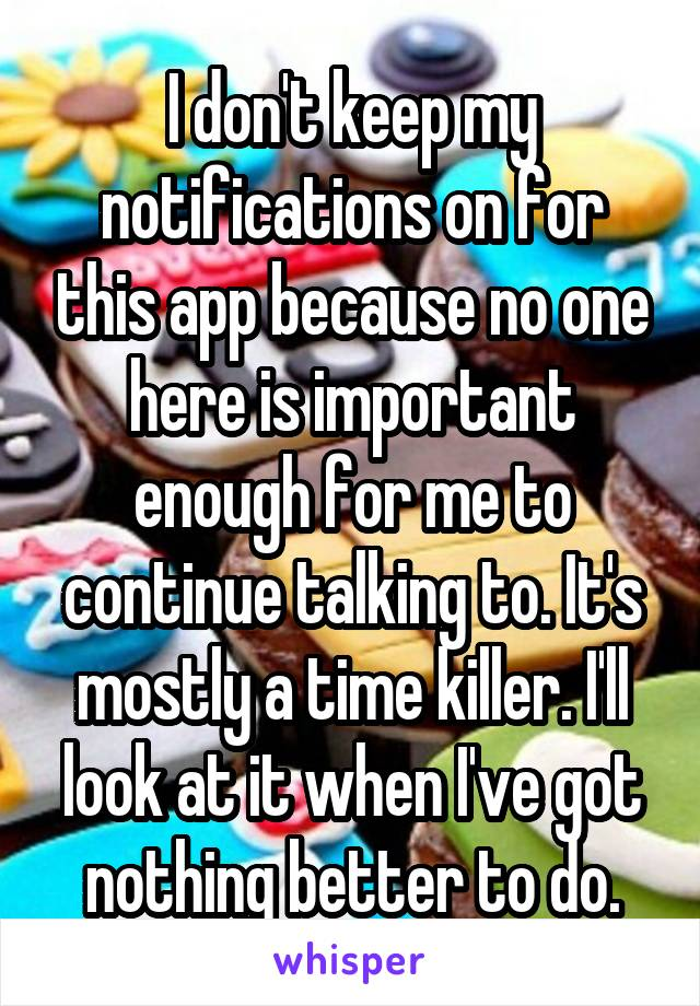 I don't keep my notifications on for this app because no one here is important enough for me to continue talking to. It's mostly a time killer. I'll look at it when I've got nothing better to do.