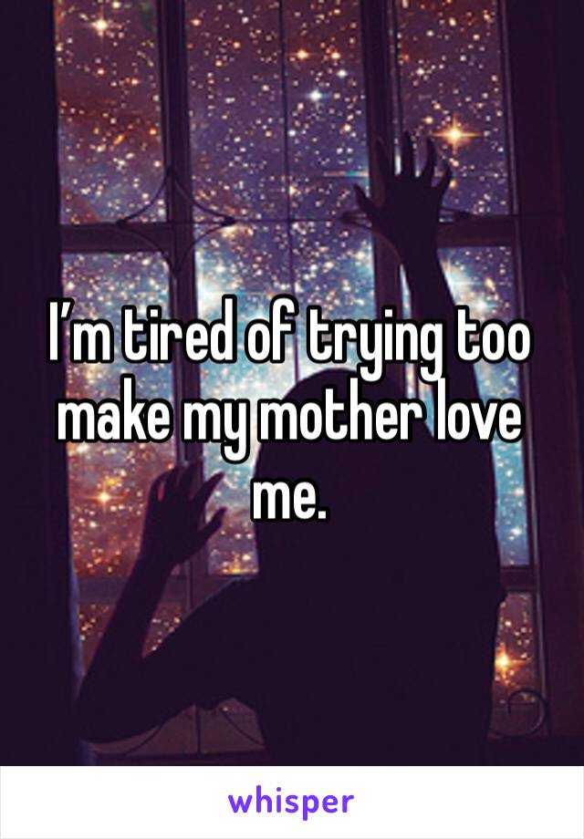 I'm tired of trying too make my mother love me.