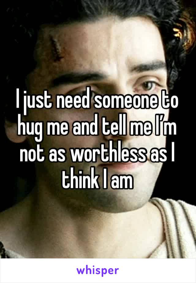 I just need someone to hug me and tell me I'm not as worthless as I think I am