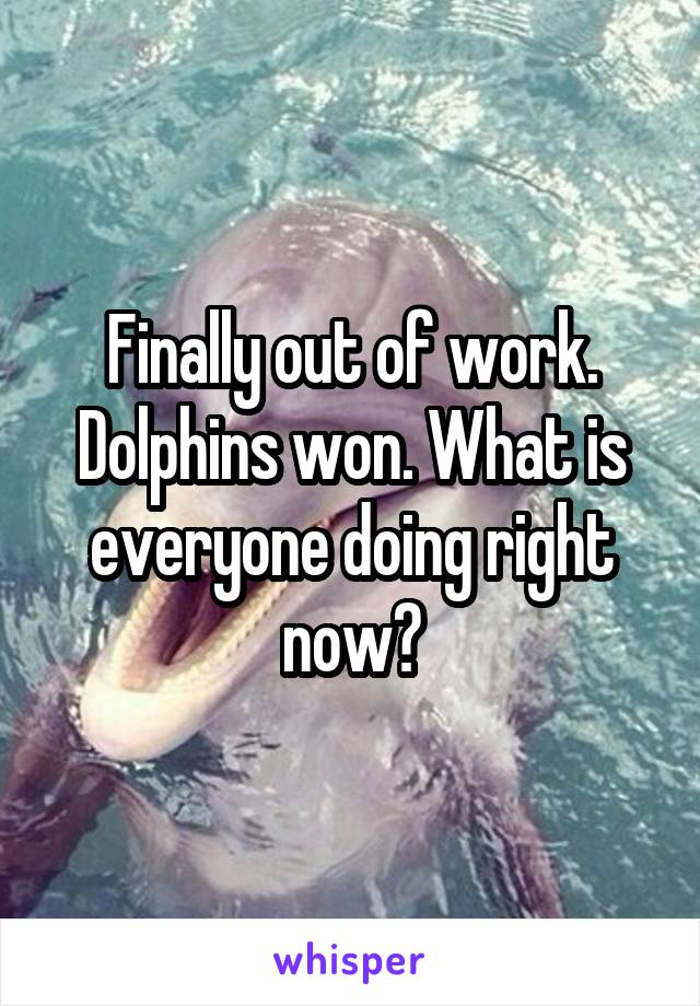 Finally out of work. Dolphins won. What is everyone doing right now?