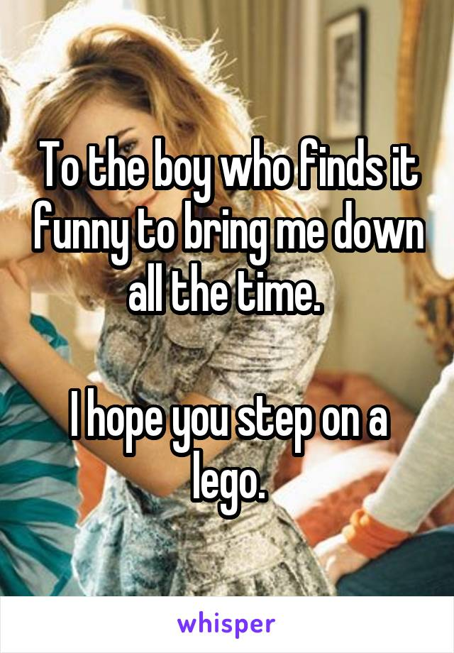 To the boy who finds it funny to bring me down all the time.   I hope you step on a lego.