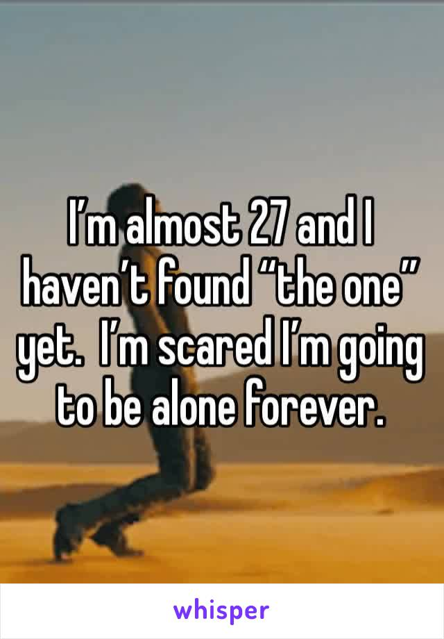 "I'm almost 27 and I haven't found ""the one"" yet.  I'm scared I'm going to be alone forever."