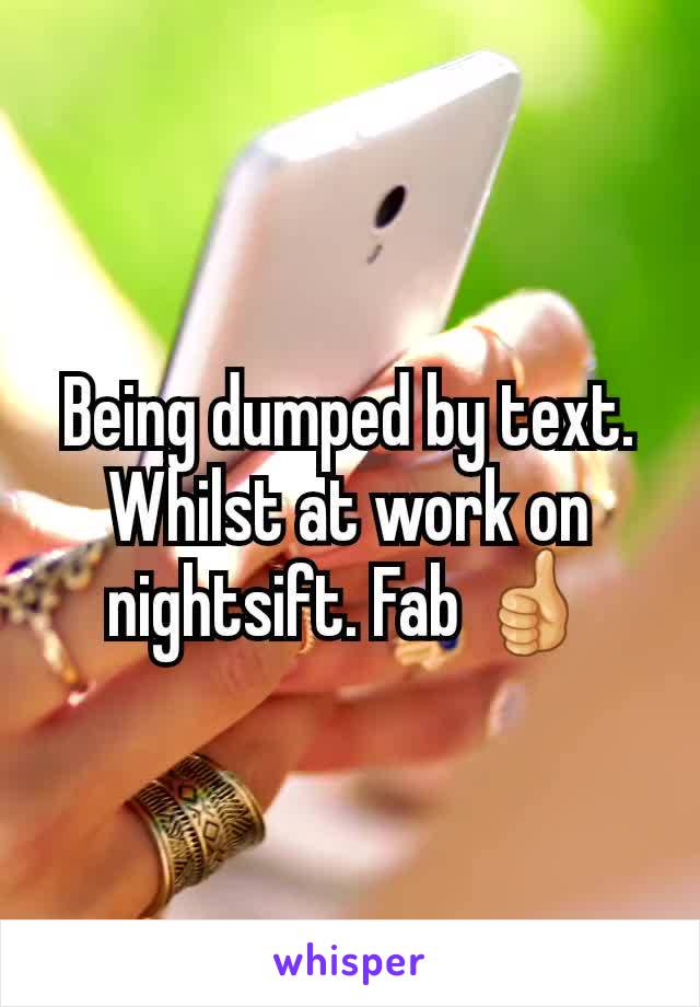 Being dumped by text. Whilst at work on nightsift. Fab 👍