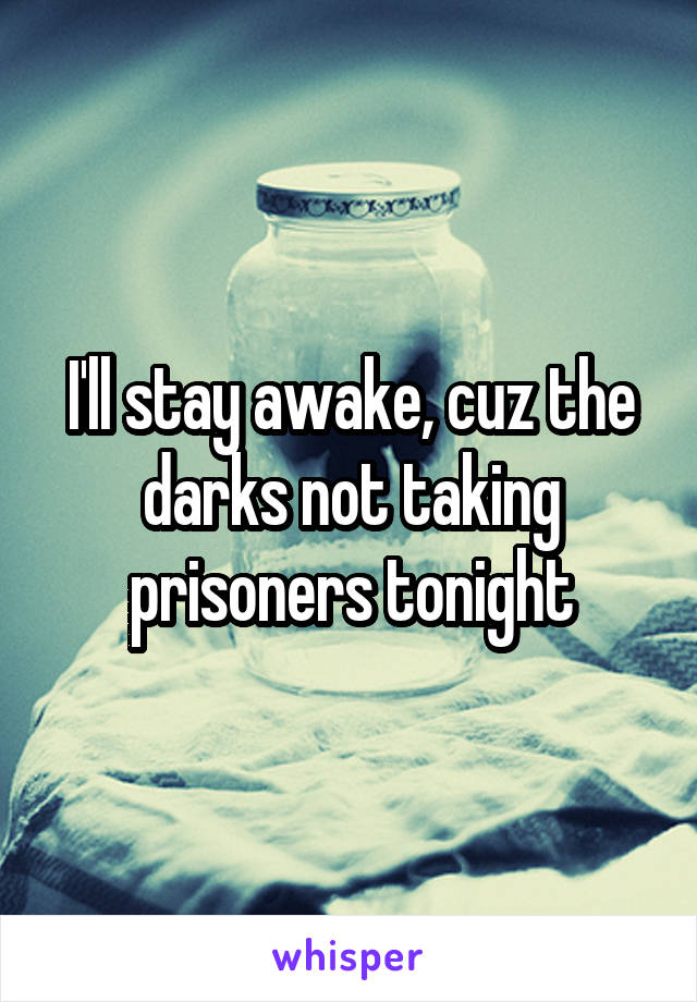 I'll stay awake, cuz the darks not taking prisoners tonight
