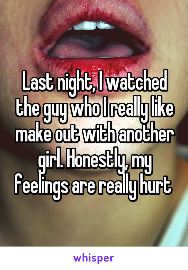 Last night, I watched the guy who I really like make out with another girl. Honestly, my feelings are really hurt
