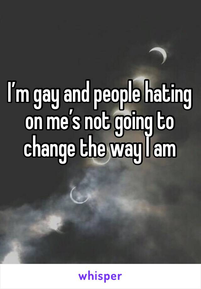 I'm gay and people hating on me's not going to change the way I am