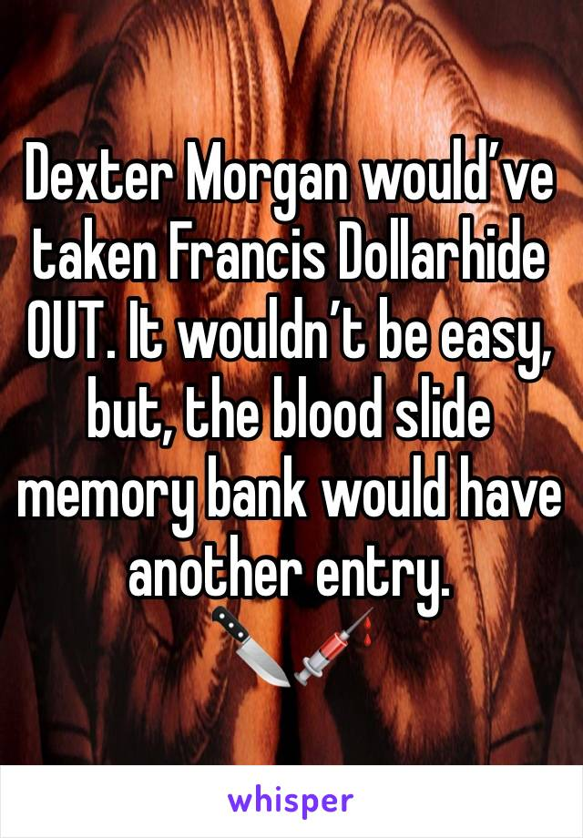 Dexter Morgan would've taken Francis Dollarhide OUT. It wouldn't be easy, but, the blood slide memory bank would have another entry.  🔪💉
