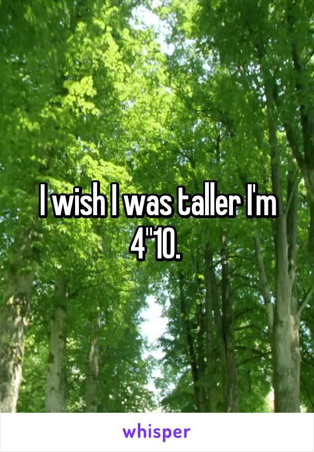 "I wish I was taller I'm 4""10."