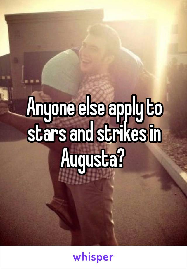 Anyone else apply to stars and strikes in Augusta?