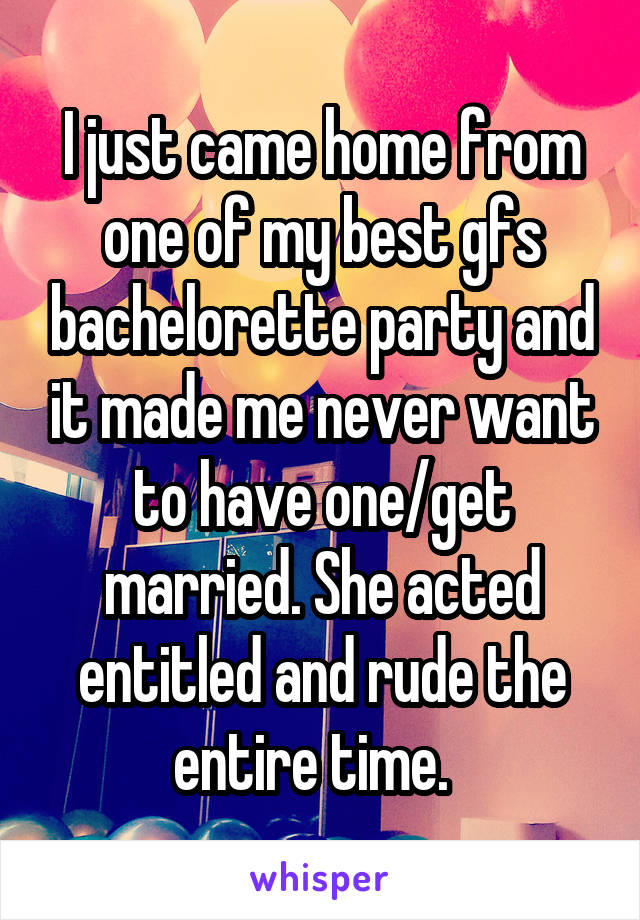 I just came home from one of my best gfs bachelorette party and it made me never want to have one/get married. She acted entitled and rude the entire time.