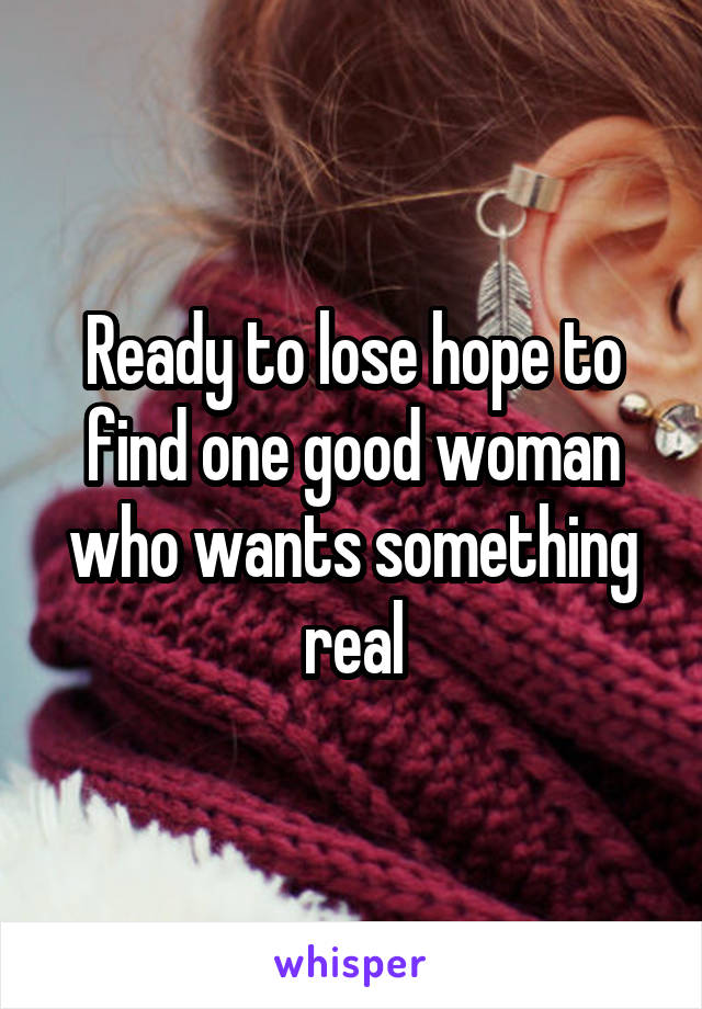 Ready to lose hope to find one good woman who wants something real