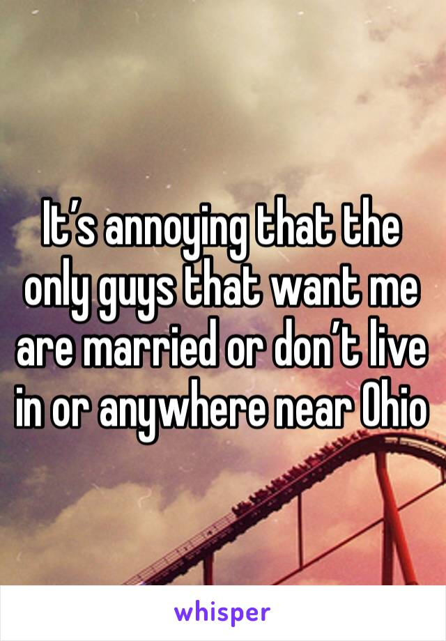 It's annoying that the only guys that want me are married or don't live in or anywhere near Ohio