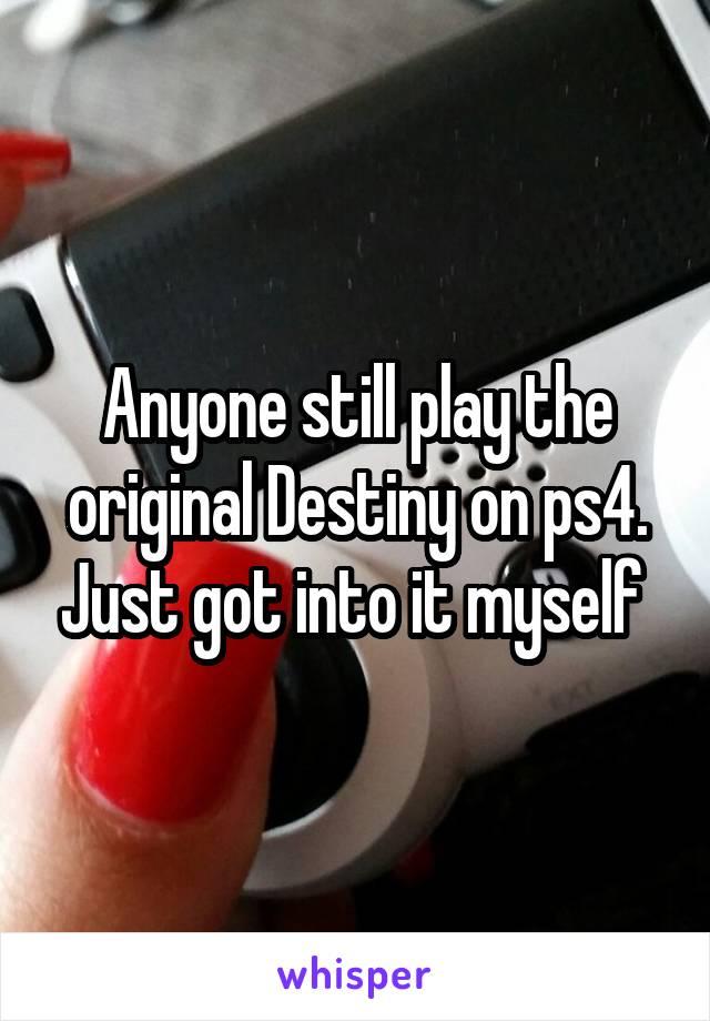 Anyone still play the original Destiny on ps4. Just got into it myself