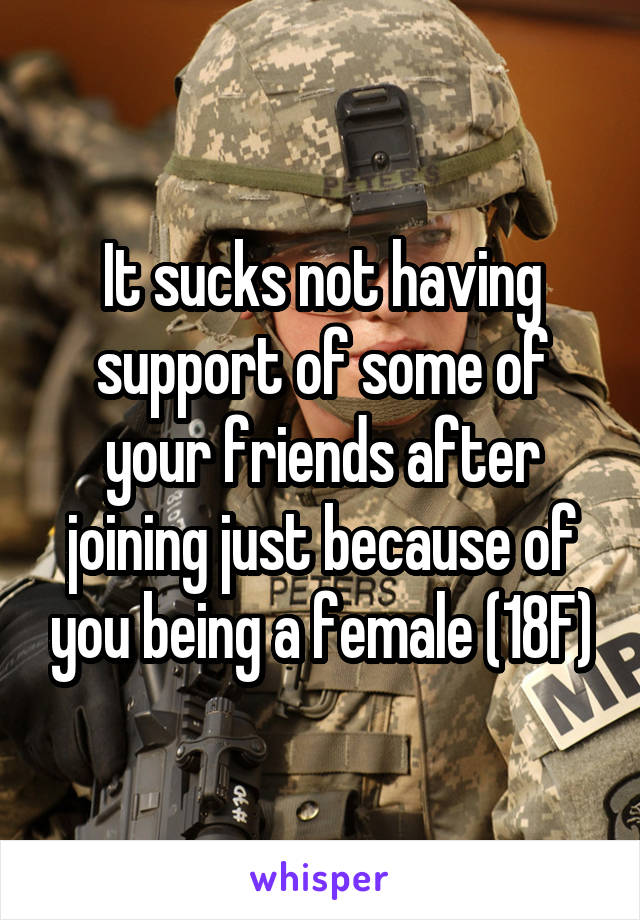 It sucks not having support of some of your friends after joining just because of you being a female (18F)
