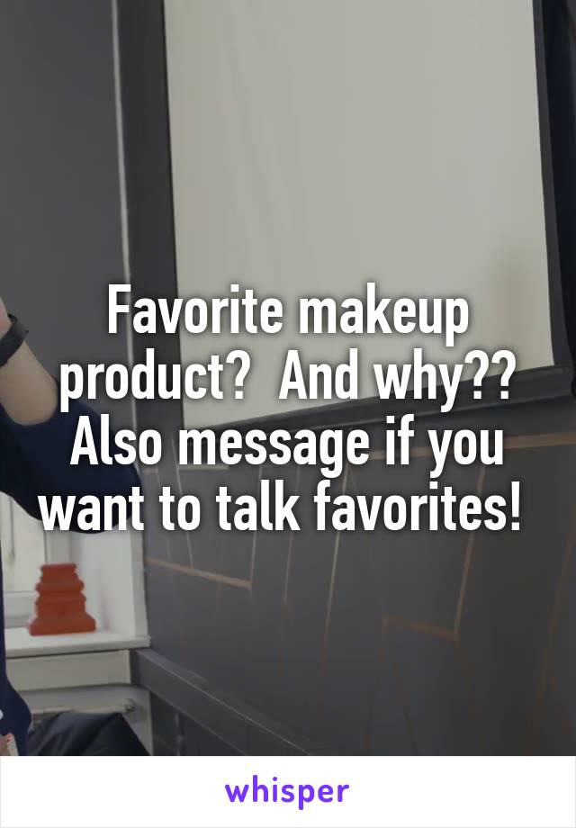 Favorite makeup product?  And why?? Also message if you want to talk favorites!