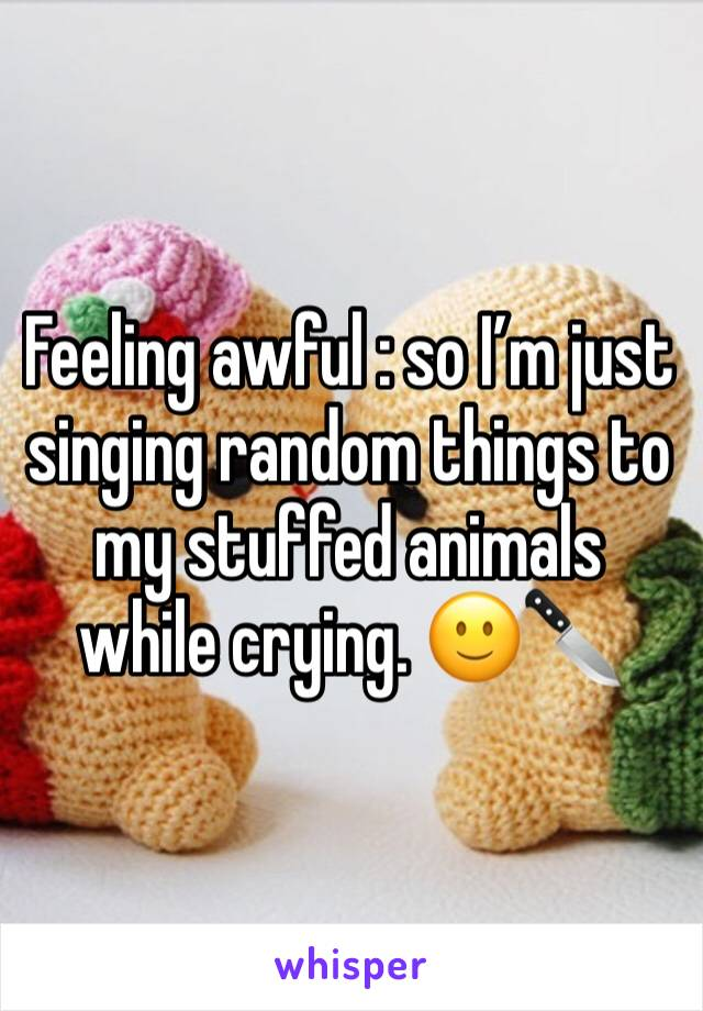 Feeling awful : so I'm just singing random things to my stuffed animals while crying. 🙂🔪