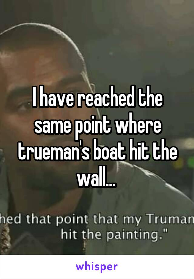 I have reached the same point where trueman's boat hit the wall...