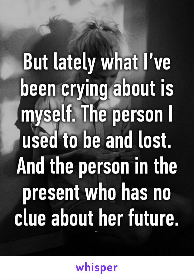 But lately what I've been crying about is myself. The person I used to be and lost. And the person in the present who has no clue about her future.