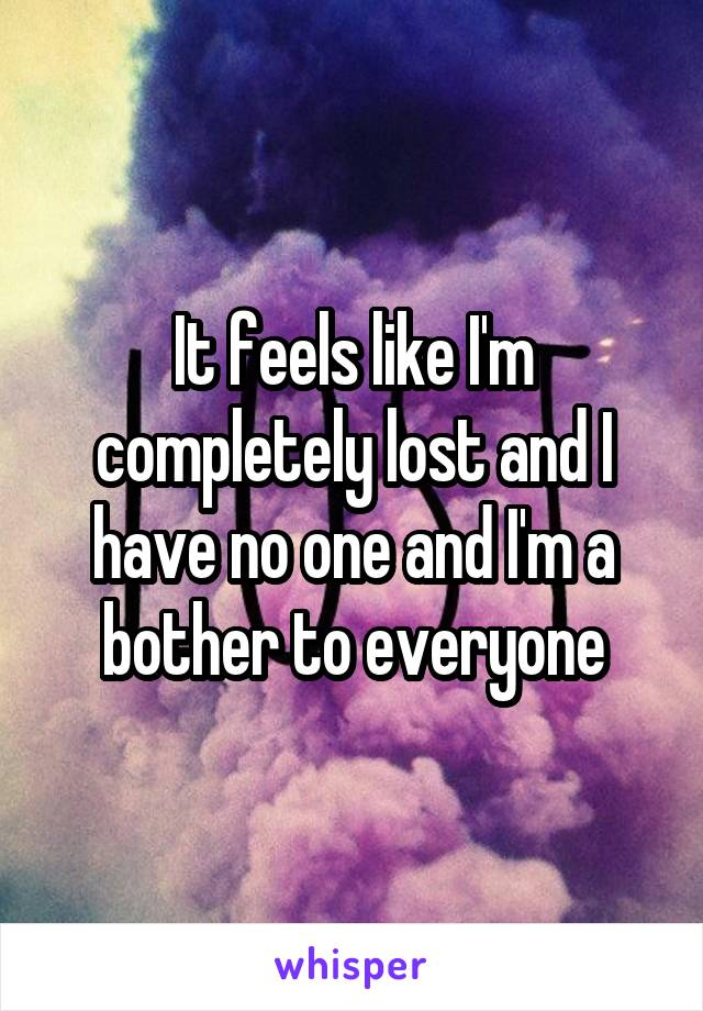 It feels like I'm completely lost and I have no one and I'm a bother to everyone