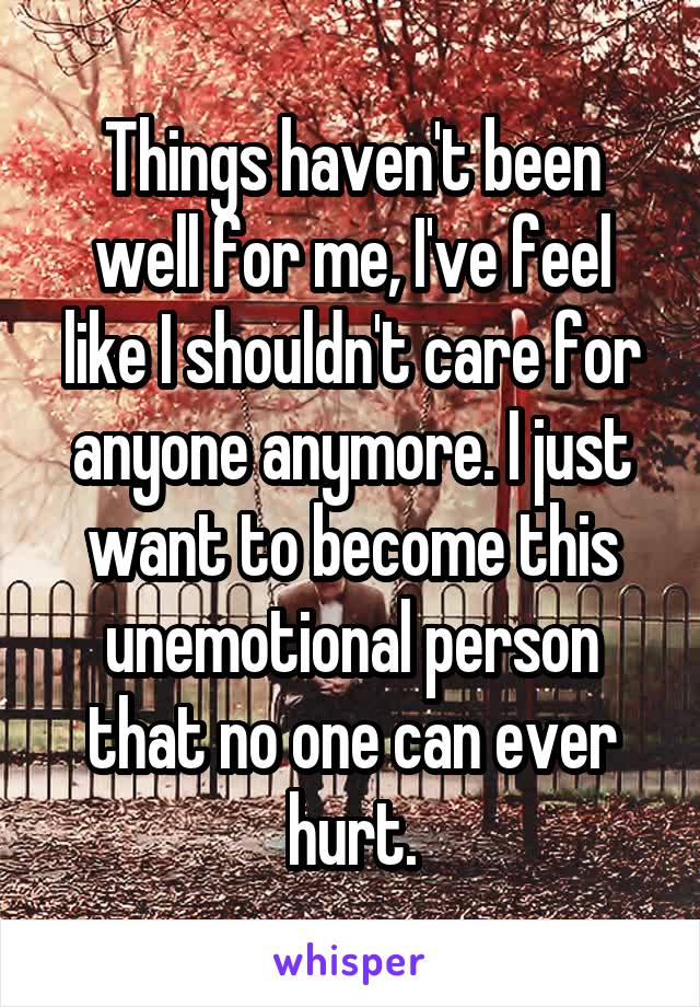 Things haven't been well for me, I've feel like I shouldn't care for anyone anymore. I just want to become this unemotional person that no one can ever hurt.