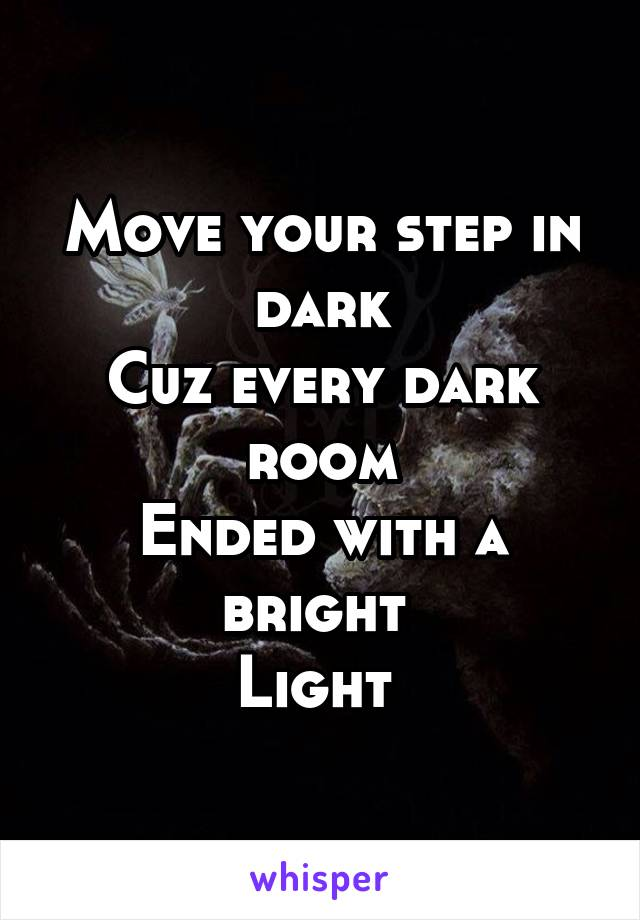 Move your step in dark Cuz every dark room Ended with a bright  Light