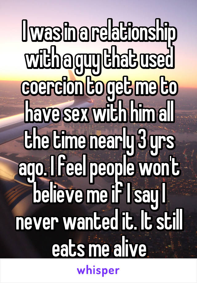 I was in a relationship with a guy that used coercion to get me to have sex with him all the time nearly 3 yrs ago. I feel people won't believe me if I say I never wanted it. It still eats me alive