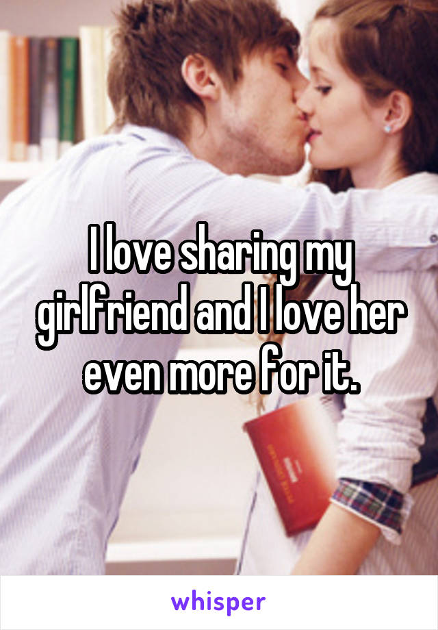 I love sharing my girlfriend and I love her even more for it.