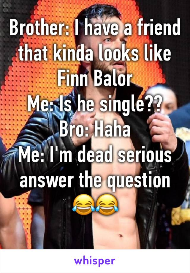 Brother: I have a friend that kinda looks like Finn Balor  Me: Is he single??  Bro: Haha  Me: I'm dead serious answer the question  😂😂