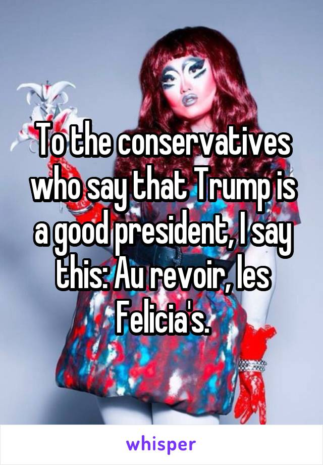 To the conservatives who say that Trump is a good president, I say this: Au revoir, les Felicia's.