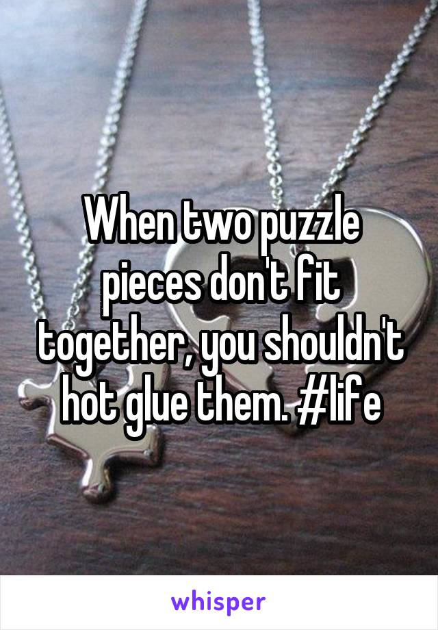 When two puzzle pieces don't fit together, you shouldn't hot glue them. #life