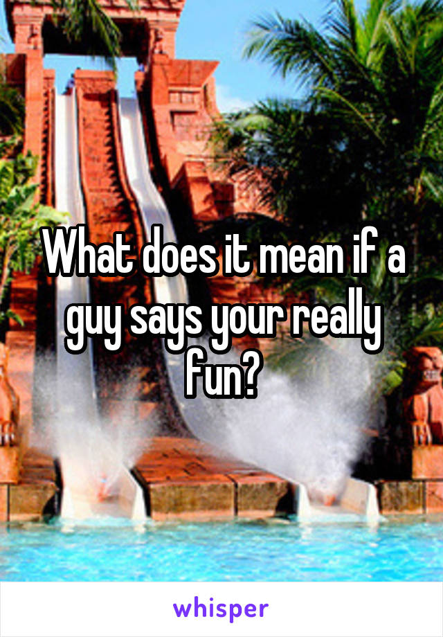 What does it mean if a guy says your really fun?