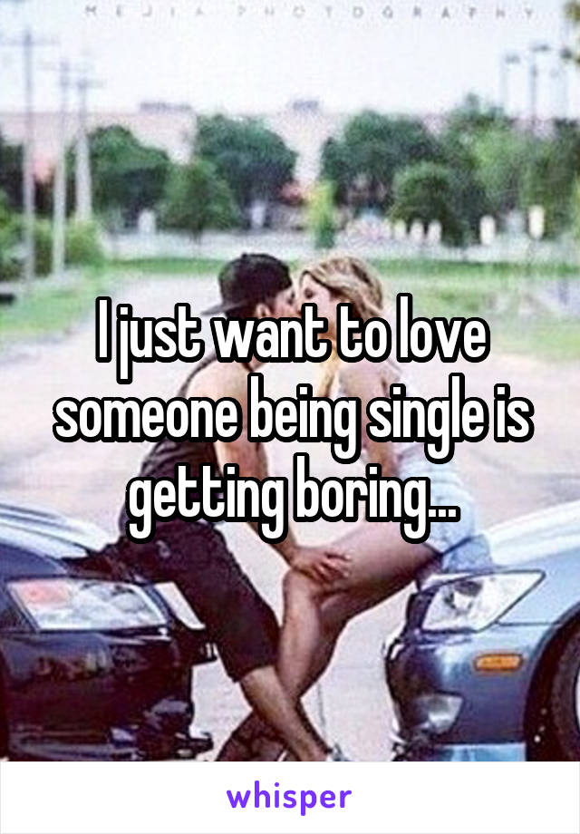 I just want to love someone being single is getting boring...