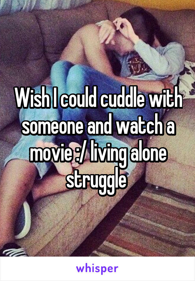 Wish I could cuddle with someone and watch a movie :/ living alone struggle