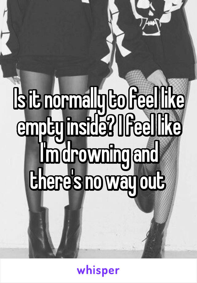 Is it normally to feel like empty inside? I feel like I'm drowning and there's no way out