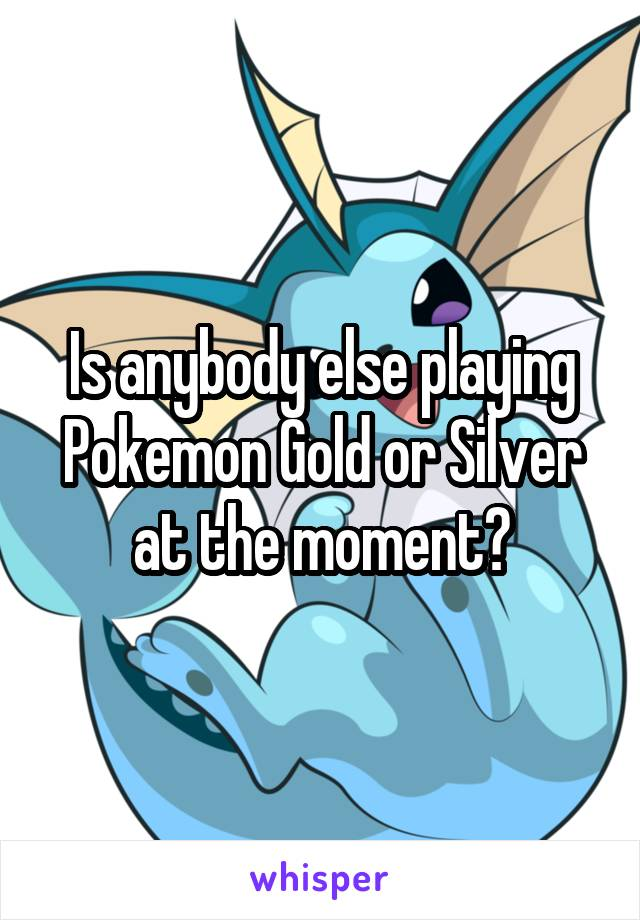 Is anybody else playing Pokemon Gold or Silver at the moment?