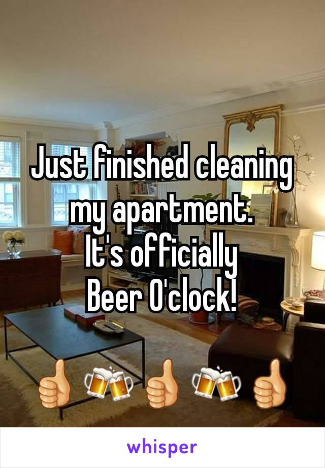 Just finished cleaning my apartment.  It's officially  Beer O'clock!  👍🍻👍🍻👍