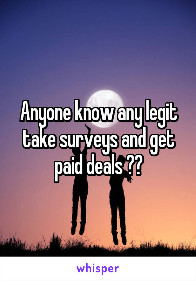 Anyone know any legit take surveys and get paid deals ??