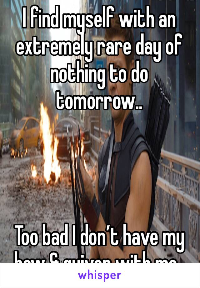 I find myself with an extremely rare day of nothing to do tomorrow..     Too bad I don't have my bow & quiver with me..