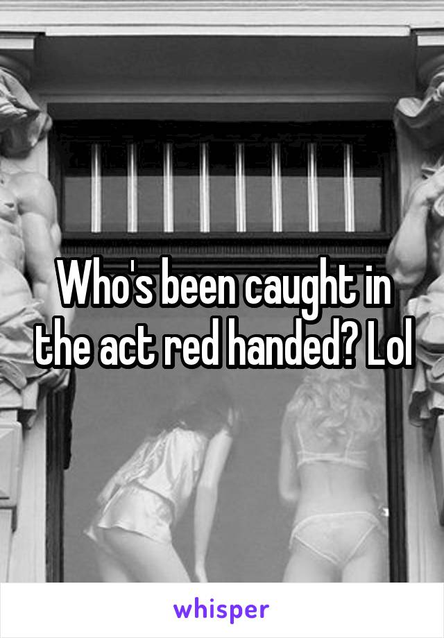 Who's been caught in the act red handed? Lol