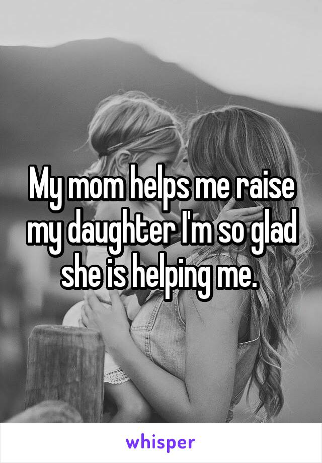 My mom helps me raise my daughter I'm so glad she is helping me.