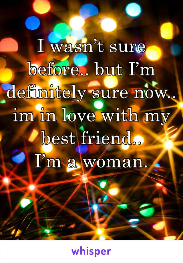 I wasn't sure before.. but I'm definitely sure now.. im in love with my best friend..  I'm a woman.