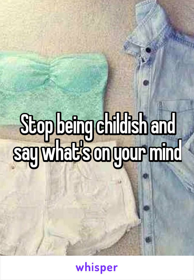 Stop being childish and say what's on your mind