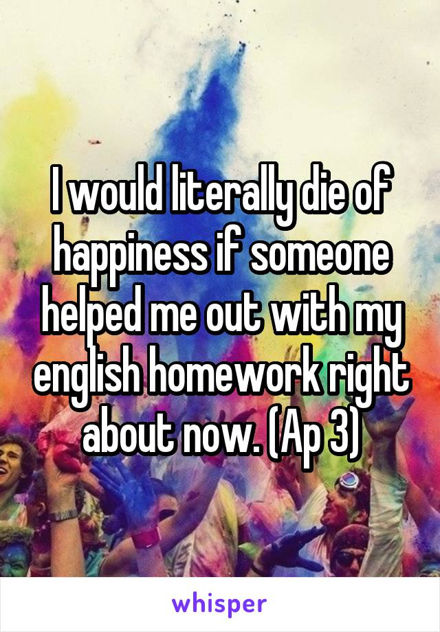 I would literally die of happiness if someone helped me out with my english homework right about now. (Ap 3)
