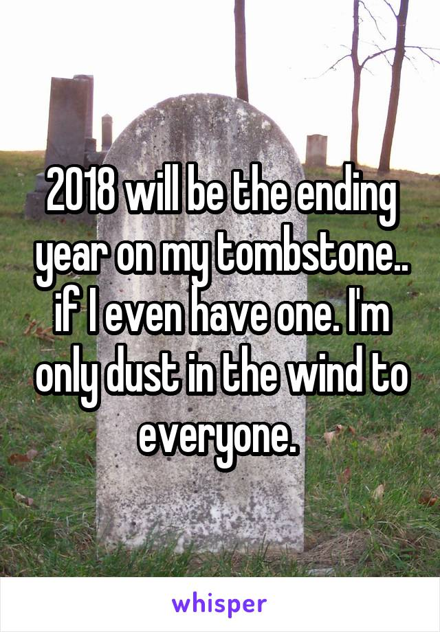 2018 will be the ending year on my tombstone.. if I even have one. I'm only dust in the wind to everyone.