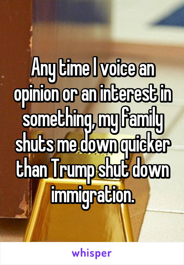 Any time I voice an opinion or an interest in something, my family shuts me down quicker than Trump shut down immigration.