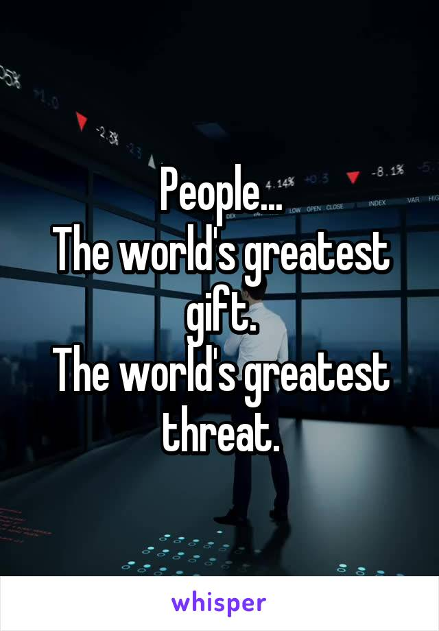 People... The world's greatest gift. The world's greatest threat.