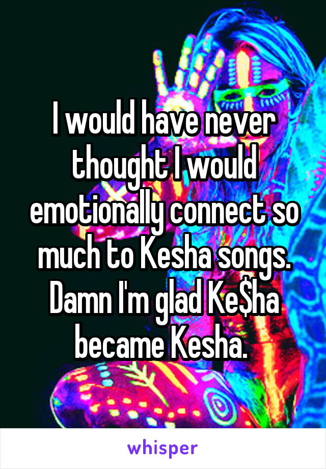 I would have never thought I would emotionally connect so much to Kesha songs. Damn I'm glad Ke$ha became Kesha.