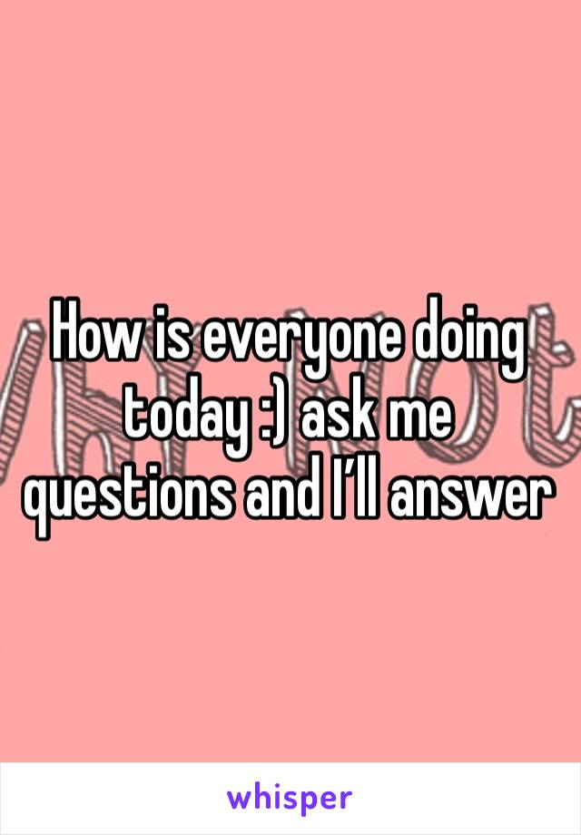 How is everyone doing today :) ask me questions and I'll answer