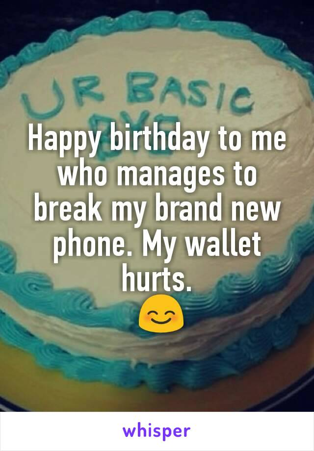 Happy birthday to me who manages to break my brand new phone. My wallet hurts.  😊
